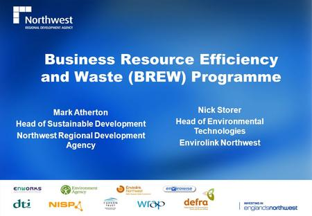 Business Resource Efficiency and Waste (BREW) Programme Mark Atherton Head of Sustainable Development Northwest Regional Development Agency Nick Storer.