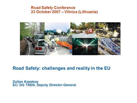 Road Safety Conference 23 October 2007 – Vilnius (Lithuania) Road Safety: challenges and reality in the EU Zoltan Kazatsay EC/ DG TREN, Deputy Director-General.