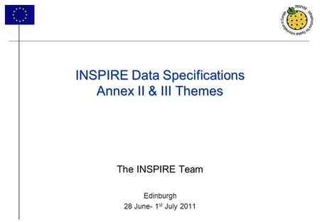 1 INSPIRE Data Specifications Annex II & III Themes The INSPIRE Team Edinburgh 28 June- 1 st July 2011.