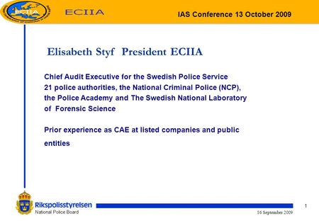 1 National Police Board 16 September 2009 Elisabeth Styf President ECIIA Chief Audit Executive for the Swedish Police Service 21 police authorities, the.