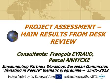 PROJECT ASSESSMENT – MAIN RESULTS FROM DESK REVIEW Implementing Partners Workshop, European Commission Investing in People thematic programme – 25-06-2012.