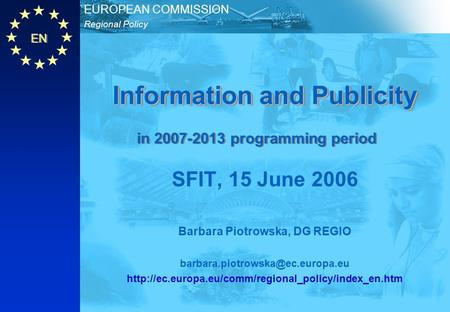 EN Regional Policy EUROPEAN COMMISSION Information and Publicity SFIT, 15 June 2006 Barbara Piotrowska, DG REGIO