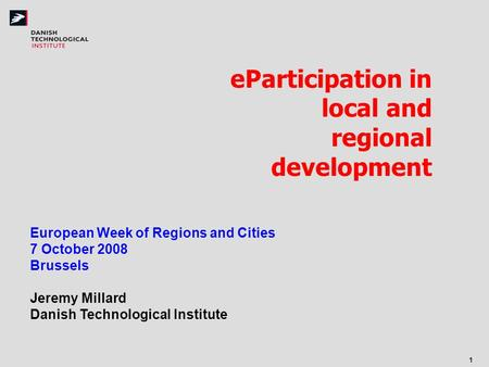 1 eParticipation in local and regional development European Week of Regions and Cities 7 October 2008 Brussels Jeremy Millard Danish Technological Institute.