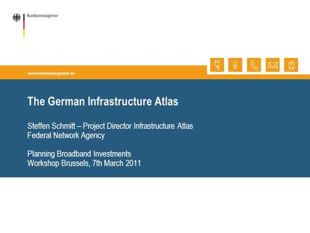 Www.bundesnetzagentur.de The German Infrastructure Atlas Steffen Schmitt – Project Director Infrastructure Atlas Federal Network Agency Planning Broadband.
