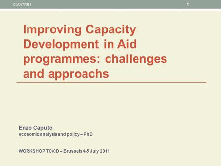 Enzo Caputo economic analysis and policy – PhD WORKSHOP TC/CD – Brussels 4-5 July 2011 05/07/2011 1 Improving Capacity Development in Aid programmes: challenges.