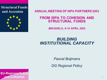 EU-Regional Policy and Cohesion Structural Funds and Accession 1 ANNUAL MEETING OF ISPA PARTNERS 2003 FROM ISPA TO COHESION AND STRUCTURAL FUNDS BRUSSELS,