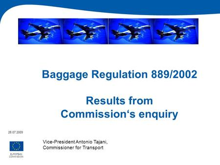 Baggage Regulation 889/2002 Results from Commissions enquiry EUROPEAN COMMISSION 28.07.2009 Vice-President Antonio Tajani, Commissioner for Transport.