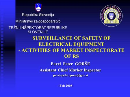 SURVEILLANCE OF SAFETY OF ELECTRICAL EQUIPMENT - ACTIVITIES OF MARKET INSPECTORATE OF RS Pavel Peter GORŠE Assistant Chief Market Inspector