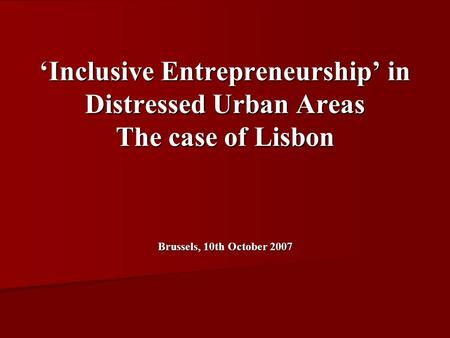 Inclusive Entrepreneurship in Distressed Urban Areas The case of Lisbon Brussels, 10th October 2007.