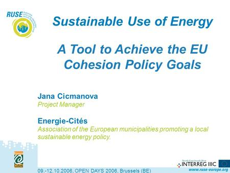 Sustainable Use of Energy A Tool to Achieve the EU Cohesion Policy Goals 09.-12.10.2006, OPEN DAYS 2006, Brussels (BE) Jana Cicmanova Project Manager Energie-Cités.
