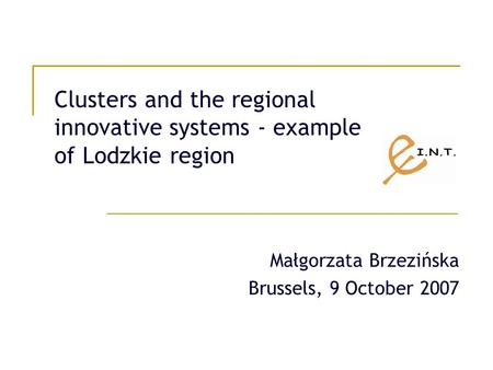 Clusters and the regional innovative systems - example of Lodzkie region Małgorzata Brzezińska Brussels, 9 October 2007.