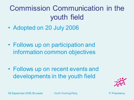 08 September 2006, Brussels Youth Working Party FI Presidency Commission Communication in the youth field Adopted on 20 July 2006 Follows up on participation.