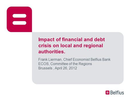 Impact of financial and debt crisis on local and regional authorities. Frank Lierman, Chief Economist Belfius Bank ECOS, Committee of the Regions Brussels,