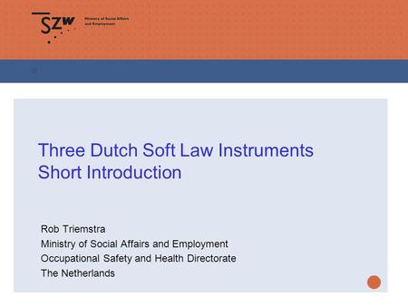 Three Dutch Soft Law Instruments Short Introduction Rob Triemstra Ministry of Social Affairs and Employment Occupational Safety and Health Directorate.