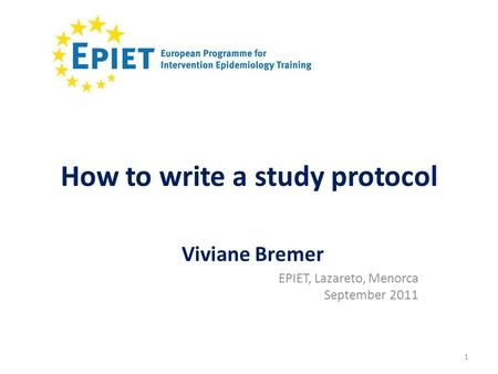 1 How to write a study protocol EPIET, Lazareto, Menorca September 2011 Viviane Bremer.