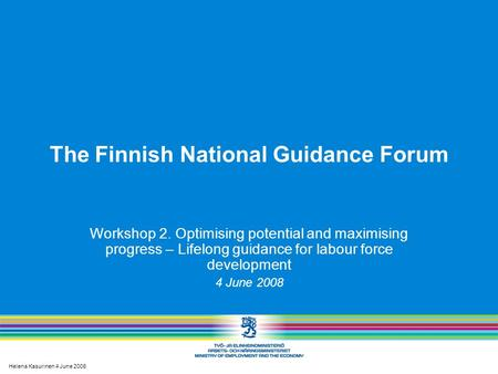 Helena Kasurinen 4 June 2008 The Finnish National Guidance Forum Workshop 2. Optimising potential and maximising progress – Lifelong guidance for labour.