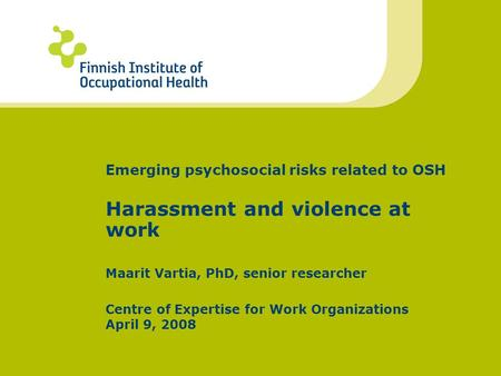 Emerging psychosocial risks related to OSH Harassment and violence at work Maarit Vartia, PhD, senior researcher Centre of Expertise for Work Organizations.