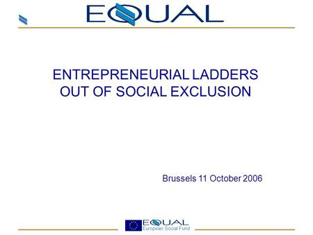 European Social Fund ENTREPRENEURIAL LADDERS OUT OF SOCIAL EXCLUSION Brussels 11 October 2006.