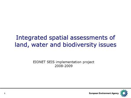 1 Integrated spatial assessments of land, water and biodiversity issues EIONET SEIS implementation project 2008-2009.