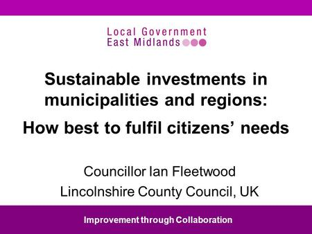 Sustainable investments in municipalities and regions: How best to fulfil citizens needs Councillor Ian Fleetwood Lincolnshire County Council, UK Improvement.