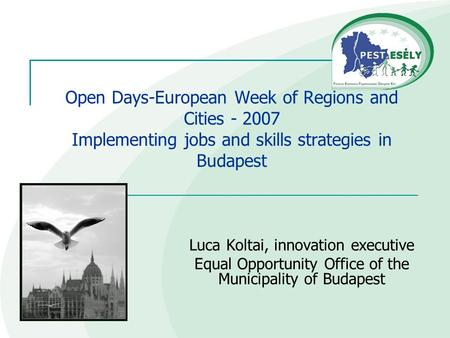 Open Days-European Week of Regions and Cities - 2007 Implementing jobs and skills strategies in Budapest Luca Koltai, innovation executive Equal Opportunity.