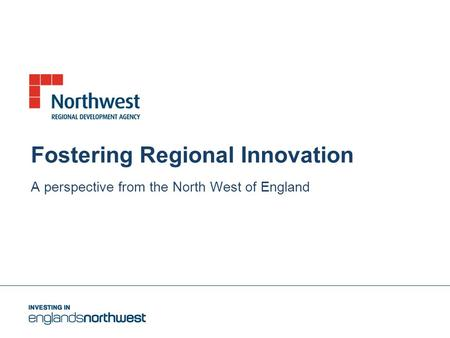 Fostering Regional Innovation A perspective from the North West of England.