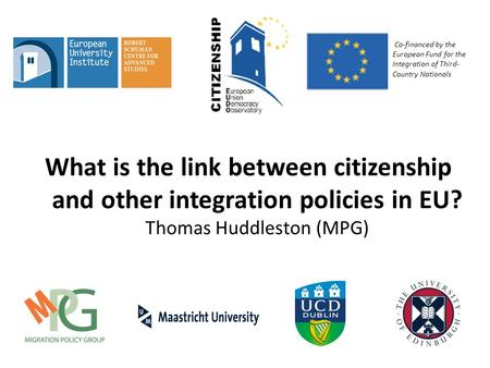 What is the link between citizenship and other integration policies in EU? Thomas Huddleston (MPG) Co-financed by the European Fund for the Integration.