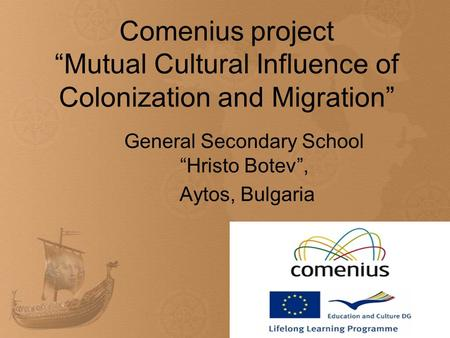 Comenius project Mutual Cultural Influence of Colonization and Migration General Secondary School Hristo Botev, Aytos, Bulgaria.