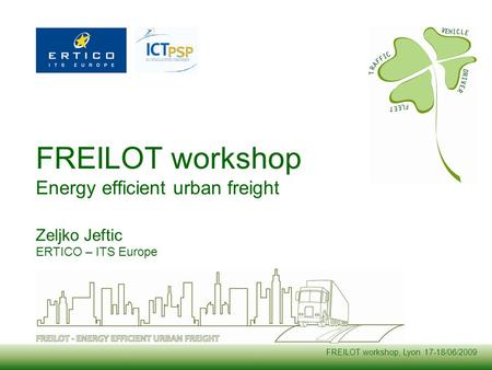 FREILOT workshop, Lyon 17-18/06/2009 FREILOT workshop Energy efficient urban freight Zeljko Jeftic ERTICO – ITS Europe.