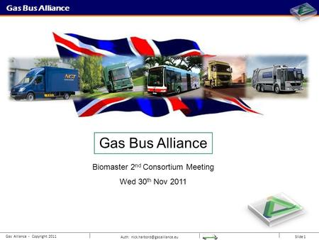 Auth: Slide 1 Gas Bus Alliance Gas Alliance - Copyright 2011 Gas Bus Alliance Biomaster 2 nd Consortium Meeting Wed 30 th Nov.