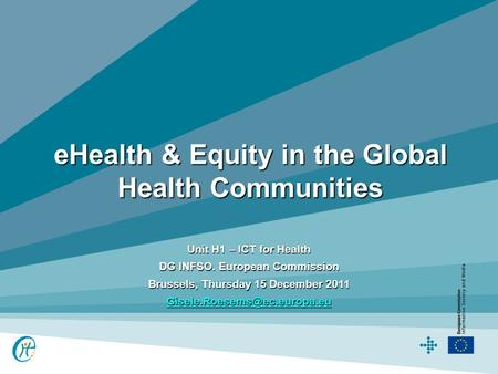 EHealth & Equity in the Global Health Communities Unit H1 – ICT for Health DG INFSO. European Commission Brussels, Thursday 15 December 2011