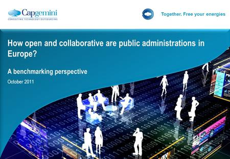 Together. Free your energies How open and collaborative are public administrations in Europe? A benchmarking perspective October 2011.