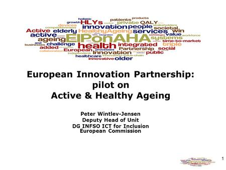 1 European Innovation Partnership: pilot on Active & Healthy Ageing Peter Wintlev-Jensen Deputy Head of Unit DG INFSO ICT for Inclusion European Commission.