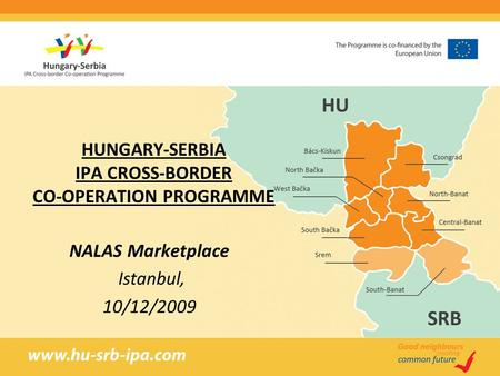 HUNGARY-SERBIA IPA CROSS-BORDER CO-OPERATION PROGRAMME NALAS Marketplace Istanbul, 10/12/2009.