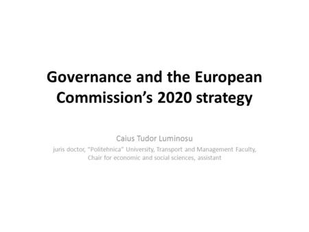 Governance and the European Commissions 2020 strategy Caius Tudor Luminosu juris doctor, Politehnica University, Transport and Management Faculty, Chair.