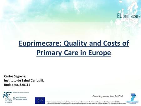Euprimecare: Quality and Costs of Primary Care in Europe Carlos Segovia. Instituto de Salud Carlos III. Budapest, 3.06.11 Grant Agreement no. 241595.