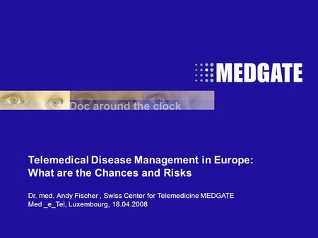 Telemedical Disease Management in Europe: What are the Chances and Risks Dr. med. Andy Fischer, Swiss Center for Telemedicine MEDGATE Med _e_Tel, Luxembourg,