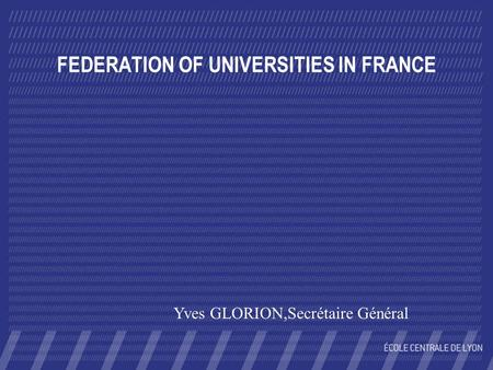 FEDERATION OF UNIVERSITIES IN FRANCE Yves GLORION,Secrétaire Général.