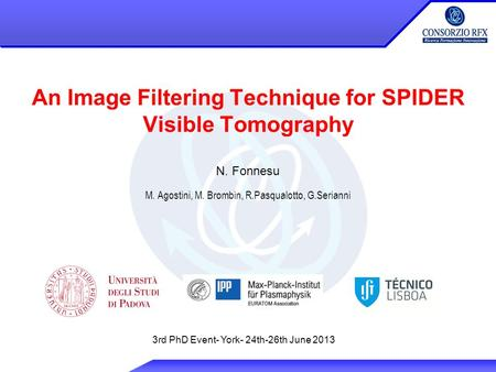 An Image Filtering Technique for SPIDER Visible Tomography N. Fonnesu M. Agostini, M. Brombin, R.Pasqualotto, G.Serianni 3rd PhD Event- York- 24th-26th.