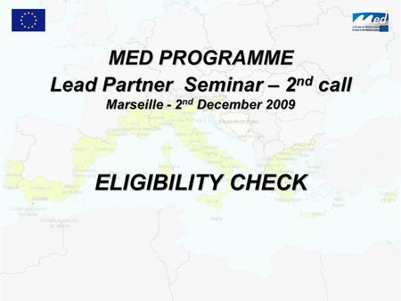 MED PROGRAMME Lead Partner Seminar – 2 nd call Marseille - 2 nd December 2009 ELIGIBILITY CHECK.