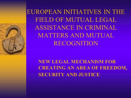 EUROPEAN INITIATIVES IN THE FIELD OF MUTUAL LEGAL ASSISTANCE IN CRIMINAL MATTERS AND MUTUAL RECOGNITION NEW LEGAL MECHANISM FOR CREATING AN AREA OF FREEDOM,