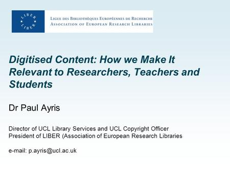 Digitised Content: How we Make It Relevant to Researchers, Teachers and Students Dr Paul Ayris Director of UCL Library Services and UCL Copyright Officer.
