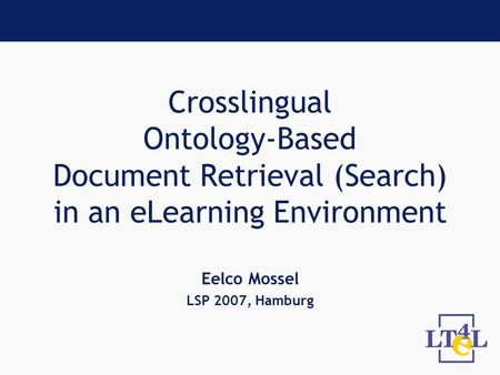 Crosslingual Ontology-Based Document Retrieval (Search) in an eLearning Environment Eelco Mossel LSP 2007, Hamburg.