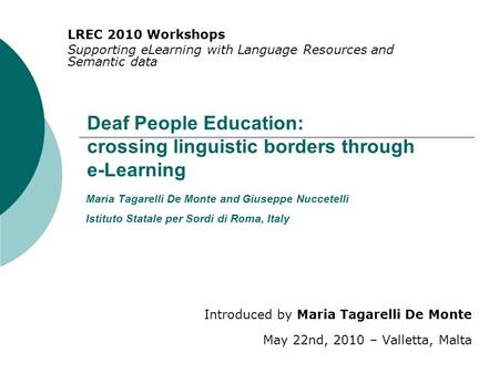 Deaf People Education: crossing linguistic borders through e-Learning Introduced by Maria Tagarelli De Monte May 22nd, 2010 – Valletta, Malta LREC 2010.