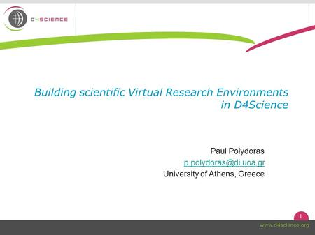 1  Building scientific Virtual Research Environments in D4Science Paul Polydoras University of Athens, Greece.