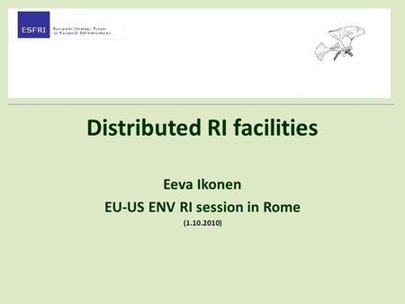 Distributed RI facilities Eeva Ikonen EU-US ENV RI session in Rome (1.10.2010)