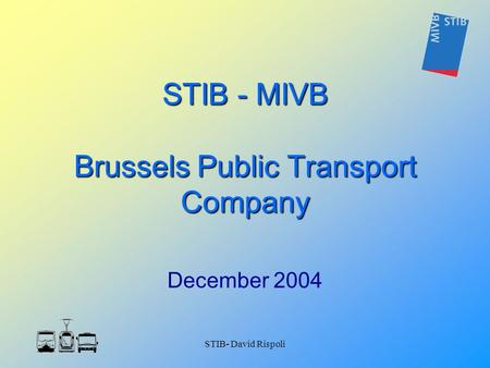 STIB- David Rispoli STIB - MIVB Brussels Public Transport Company December 2004.