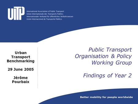 Public Transport Organisation & Policy Working Group Findings of Year 2 Urban Transport Benchmarking 29 June 2005 Jérôme Pourbaix.