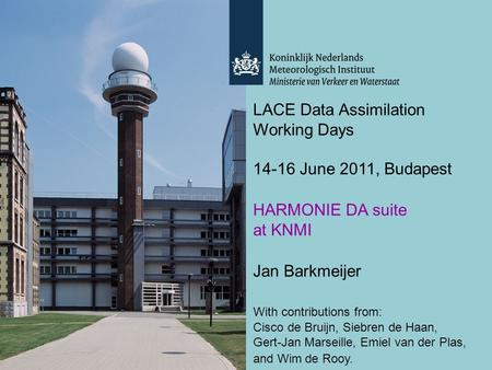 LACE Data Assimilation Working Days 14-16 June 2011, Budapest HARMONIE DA suite at KNMI Jan Barkmeijer With contributions from: Cisco de Bruijn, Siebren.