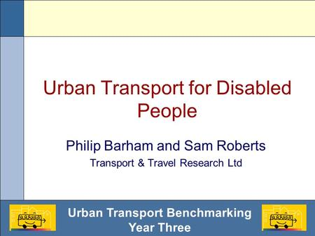 Urban Transport Benchmarking Year Three Urban Transport for Disabled People Philip Barham and Sam Roberts Transport & Travel Research Ltd.